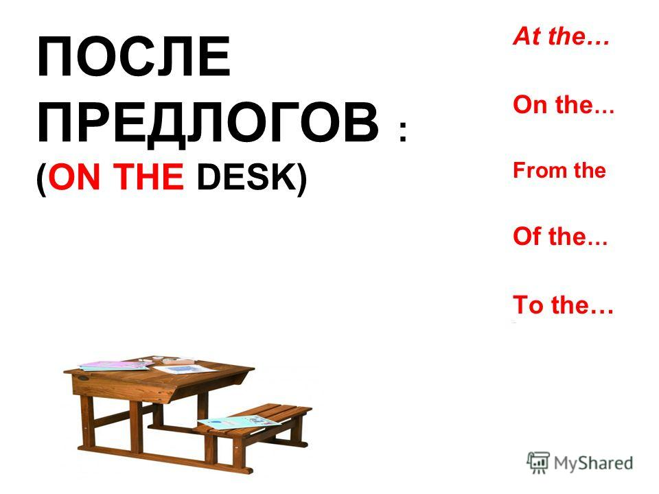 At the… On the … From the Of the … To the… … ПОСЛЕ ПРЕДЛОГОВ : (ON THE DESK)