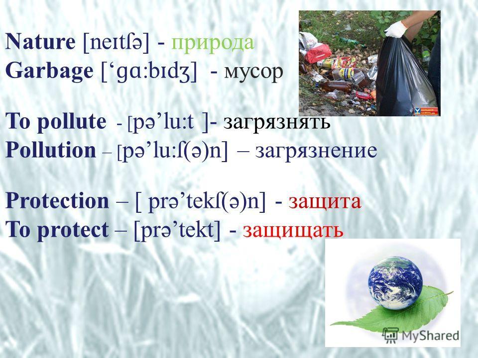 Nature [ne ɪ tſə] - природа Garbage [ ɡɑ :b ɪ d ʒ ] - мусор To pollute - [ pəlu:t ]- загрязнять Pollution – [ pəlu:ſ(ə)n] – загрязнение Protection – [ prətekſ(ə)n] - защита To protect – [prətekt] - защищать