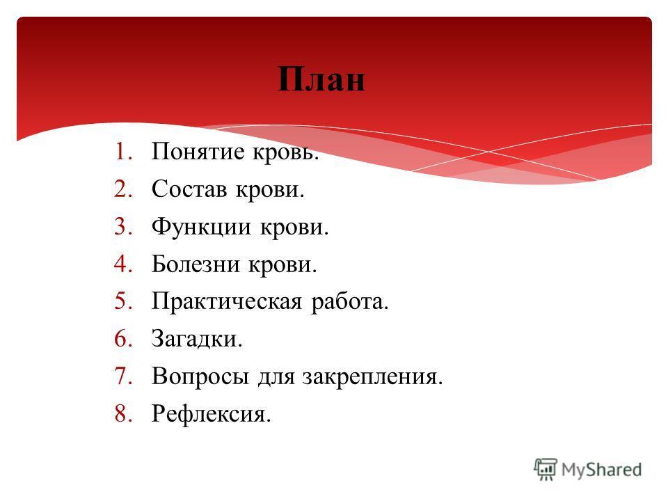 1.Понятие кровь. 2.Состав крови. 3.Функции крови. 4.Болезни крови. 5.Практическая работа. 6.Загадки. 7.Вопросы для закрепления. 8.Рефлексия. План