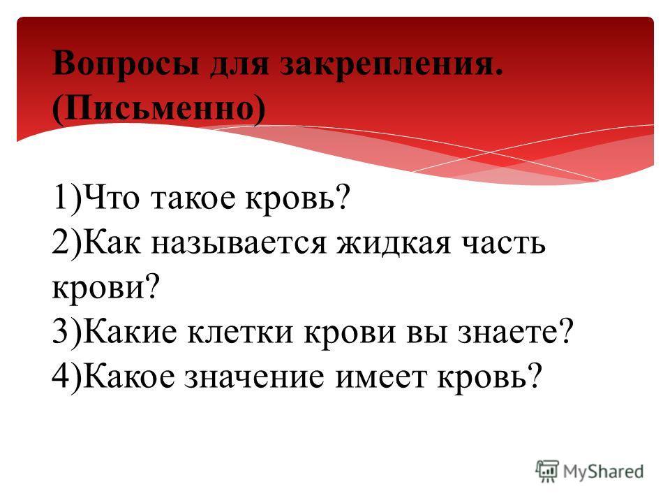 Вопросы для закрепления. (Письменно) 1)Что такое кровь? 2)Как называется жидкая часть крови? 3)Какие клетки крови вы знаете? 4)Какое значение имеет кровь?