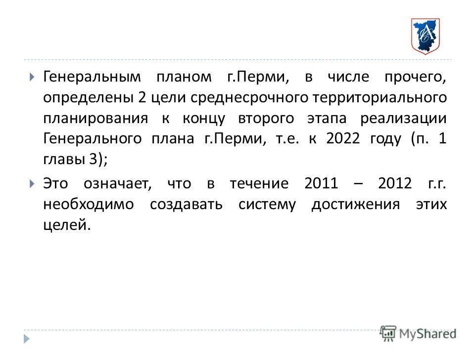 Генеральным планом г. Перми, в числе прочего, определены 2 цели среднесрочного территориального планирования к концу второго этапа реализации Генерального плана г. Перми, т. е. к 2022 году ( п. 1 главы 3); Это означает, что в течение 2011 – 2012 г. г