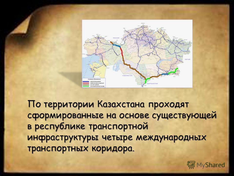 По территории Казахстана проходят сформированные на основе существующей в республике транспортной инфраструктуры четыре международных транспортных коридора.