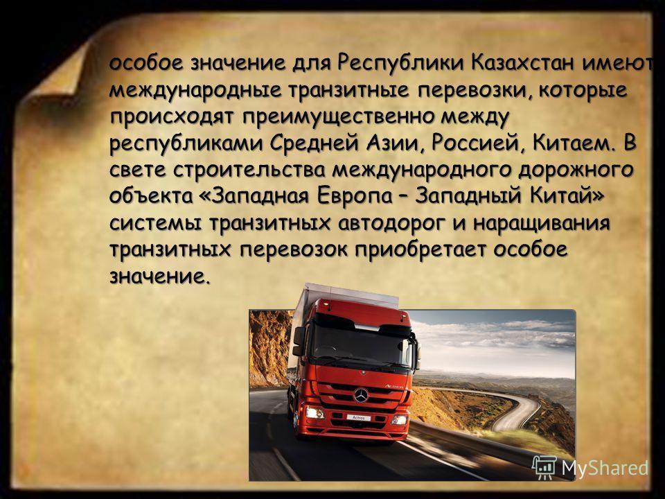 особое значение для Республики Казахстан имеют международные транзитные перевозки, которые происходят преимущественно между республиками Средней Азии, Россией, Китаем. В свете строительства международного дорожного объекта «Западная Европа – Западный