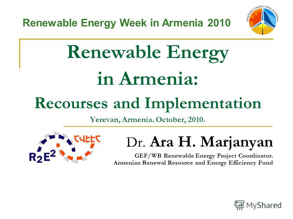Renewable Energy in Armenia: Recourses and Implementation Yerevan, Armenia. October, 2010. Dr. Ara H. Marjanyan GEF/WB Renewable Energy Project Coordinator. Armenian Renewal Resource and Energy Efficiency Fund Renewable Energy Week in Armenia 2010