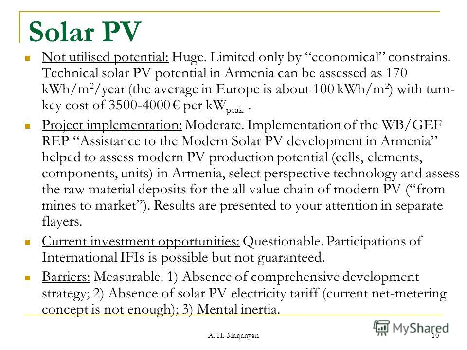 10 Solar PV Not utilised potential: Huge. Limited only by economical constrains. Technical solar PV potential in Armenia can be assessed as 170 kWh/m 2 /year (the average in Europe is about 100 kWh/m 2 ) with turn- key cost of 3500-4000 per kW peak.
