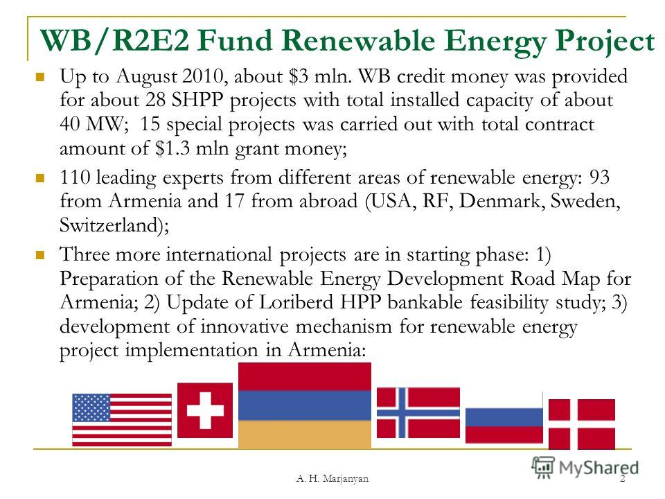A. H. Marjanyan 2 WB/R2E2 Fund Renewable Energy Project Up to August 2010, about $3 mln. WB credit money was provided for about 28 SHPP projects with total installed capacity of about 40 MW; 15 special projects was carried out with total contract amo