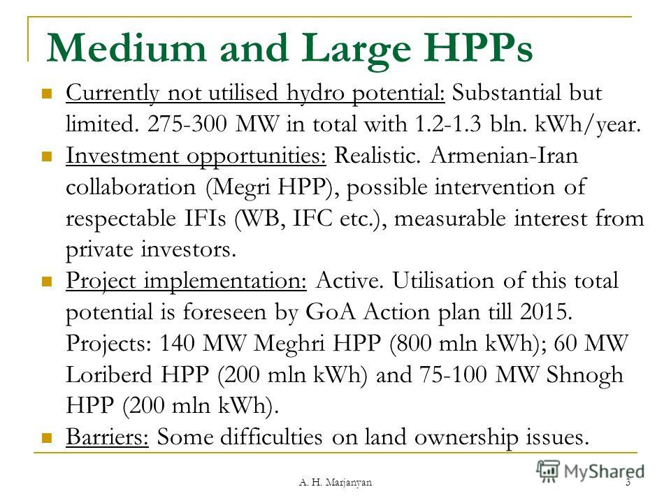 A. H. Marjanyan 3 Medium and Large HPPs Currently not utilised hydro potential: Substantial but limited. 275-300 MW in total with 1.2-1.3 bln. kWh/year. Investment opportunities: Realistic. Armenian-Iran collaboration (Megri HPP), possible interventi