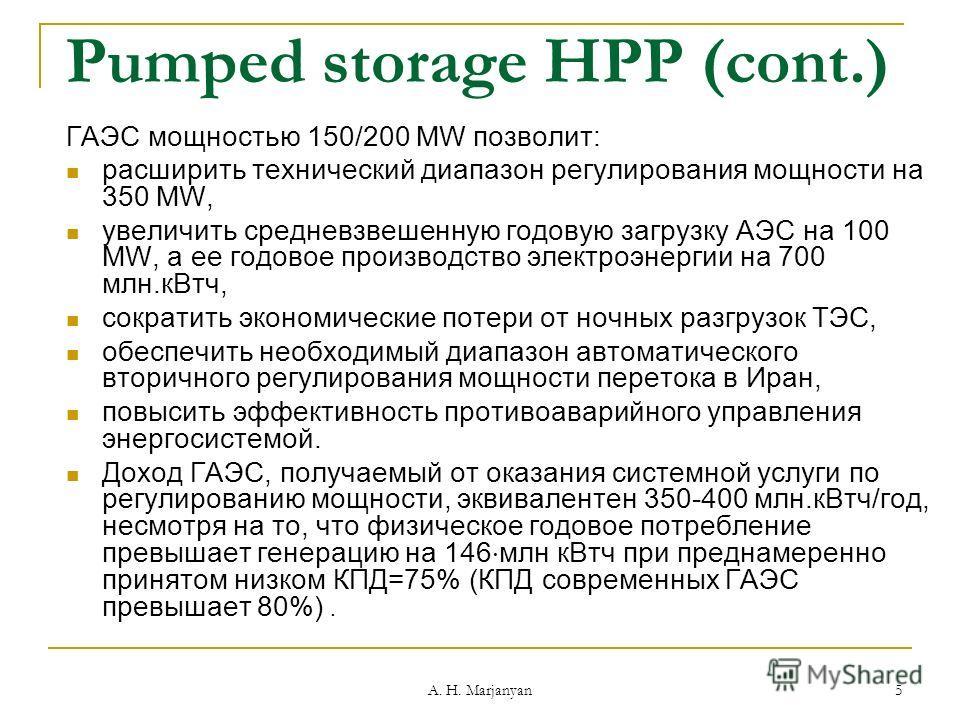 A. H. Marjanyan 5 Pumped storage HPP (cont.) ГАЭС мощностью 150/200 MW позволит: расширить технический диапазон регулирования мощности на 350 MW, увеличить средневзвешенную годовую загрузку АЭС на 100 MW, а ее годовое производство электроэнергии на 7