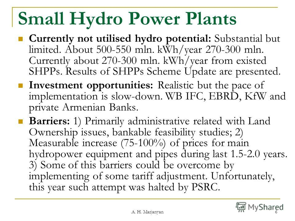 A. H. Marjanyan 6 Small Hydro Power Plants Currently not utilised hydro potential: Substantial but limited. About 500-550 mln. kWh/year 270-300 mln. Currently about 270-300 mln. kWh/year from existed SHPPs. Results of SHPPs Scheme Update are presente
