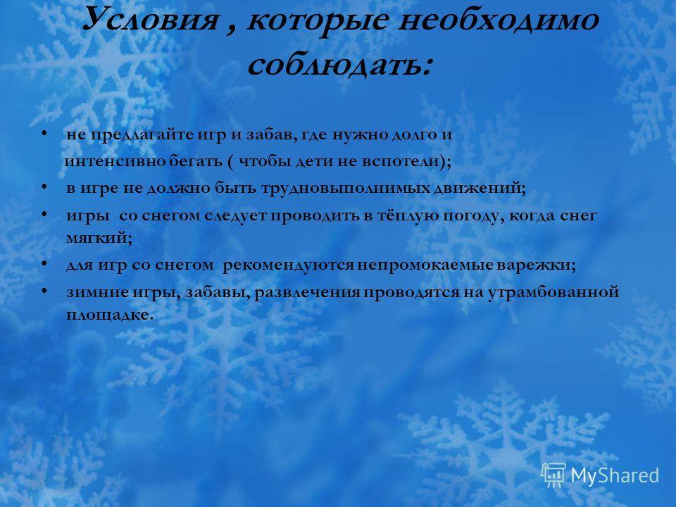Условия, которые необходимо соблюдать: не предлагайте игр и забав, где нужно долго и интенсивно бегать ( чтобы дети не вспотели); в игре не должно быть трудновыполнимых движений; игры со снегом следует проводить в тёплую погоду, когда снег мягкий; дл