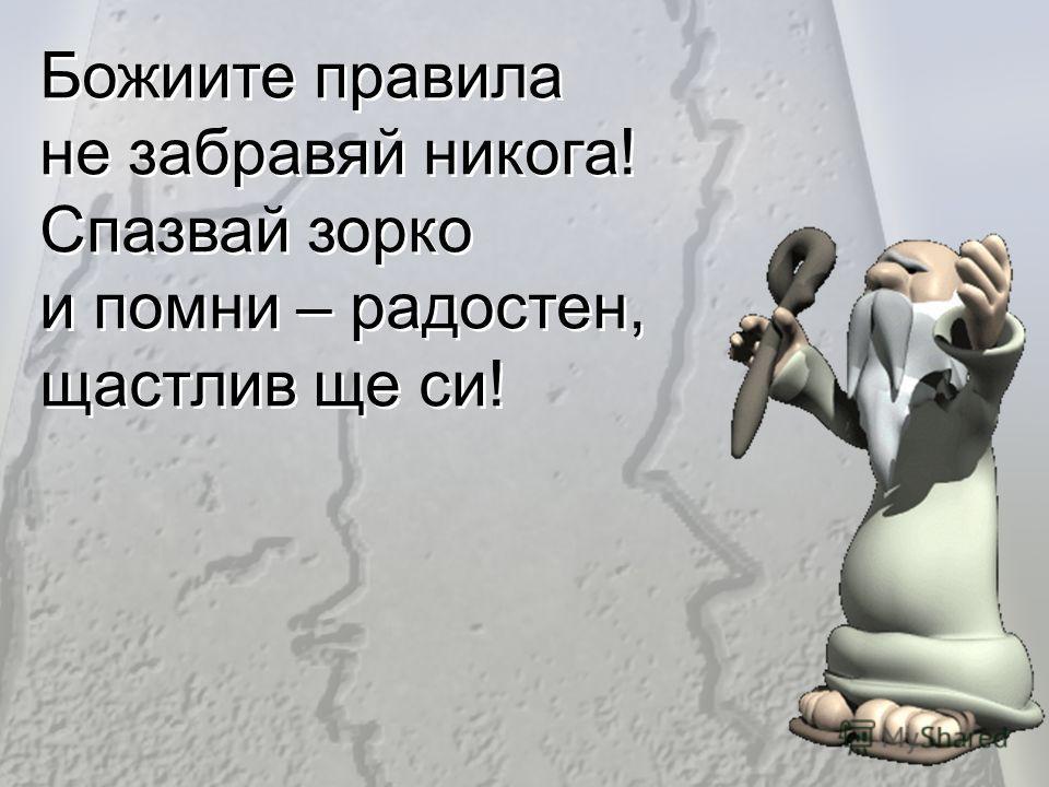 Божиите правила не забравяй никога! Спазвай зорко и помни – радостен, щастлив ще си! Божиите правила не забравяй никога! Спазвай зорко и помни – радостен, щастлив ще си!