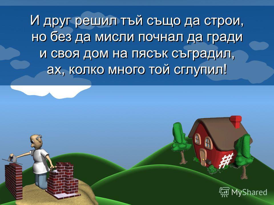 И друг решил тъй също да строи, но без да мисли почнал да гради и своя дом на пясък съградил, ах, колко много той сглупил! И друг решил тъй също да строи, но без да мисли почнал да гради и своя дом на пясък съградил, ах, колко много той сглупил!