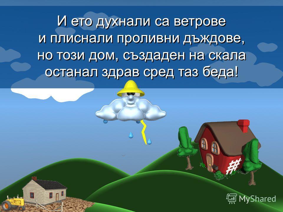 И ето духнали са ветрове и плиснали проливни дъждове, но този дом, създаден на скала останал здрав сред таз беда! И ето духнали са ветрове и плиснали проливни дъждове, но този дом, създаден на скала останал здрав сред таз беда!