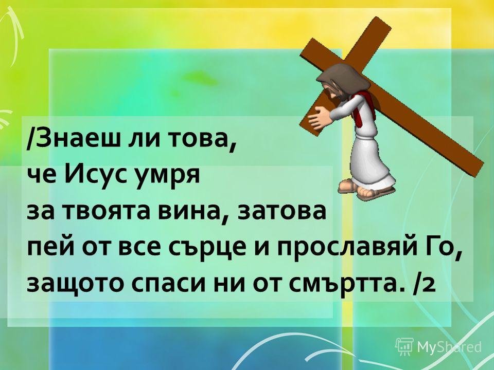 /Знаеш ли това, че Исус умря за твоята вина, затова пей от все сърце и прославяй Го, защото спаси ни от смъртта. /2