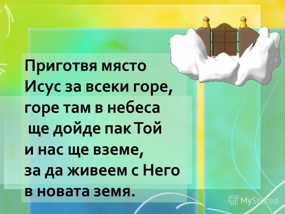 Приготвя място Исус за всеки горе, горе там в небеса ще дойде пак Той и нас ще вземе, за да живеем с Него в новата земя.