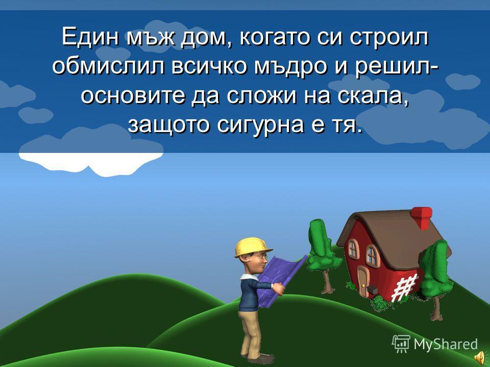 Един мъж дом, когато си строил обмислил всичко мъдро и решил- основите да сложи на скала, защото сигурна е тя. Един мъж дом, когато си строил обмислил всичко мъдро и решил- основите да сложи на скала, защото сигурна е тя.