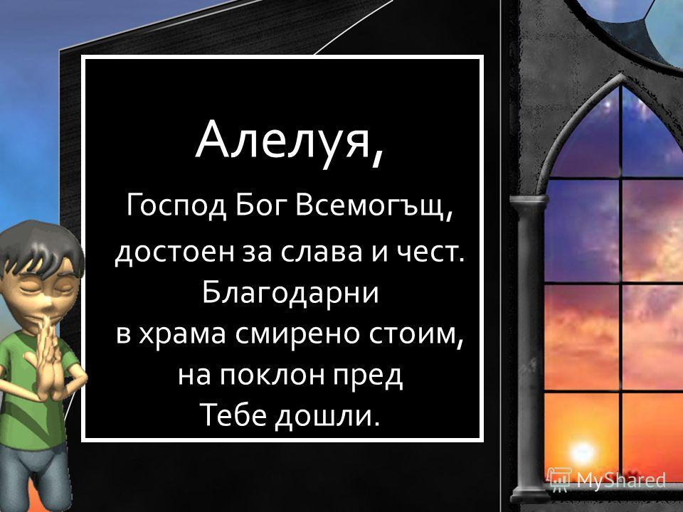 Алелуя, Господ Бог Всемогъщ, достоен за слава и чест. Благодарни в храма смирено стоим, на поклон пред Тебе дошли.