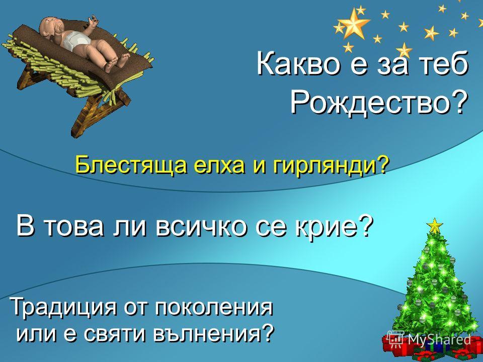 Какво е за теб Рождество? Блестяща елха и гирлянди? В това ли всичко се крие? Традиция от поколения или е святи вълнения? Какво е за теб Рождество? Блестяща елха и гирлянди? В това ли всичко се крие? Традиция от поколения или е святи вълнения?
