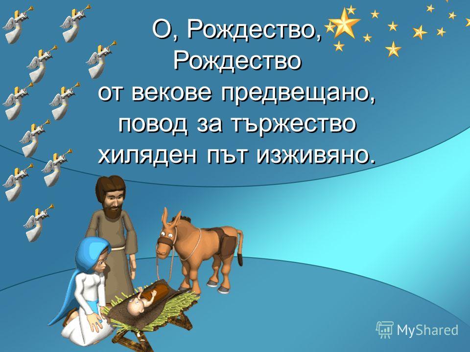 О, Рождество, Рождество от векове предвещано, повод за тържество хиляден път изживяно. О, Рождество, Рождество от векове предвещано, повод за тържество хиляден път изживяно.