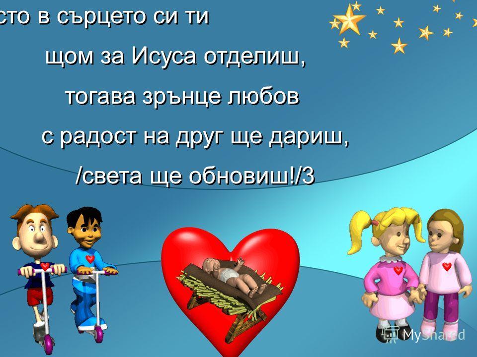 Място в сърцето си ти щом за Исуса отделиш, тогава зрънце любов с радост на друг ще дариш, /света ще обновиш!/3 Място в сърцето си ти щом за Исуса отделиш, тогава зрънце любов с радост на друг ще дариш, /света ще обновиш!/3