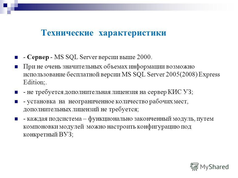 Технические характеристики - Сервер - MS SQL Server версии выше 2000. При не очень значительных объемах информации возможно использование бесплатной версии MS SQL Server 2005(2008) Express Edition;. - не требуется дополнительная лицензия на сервер КИ