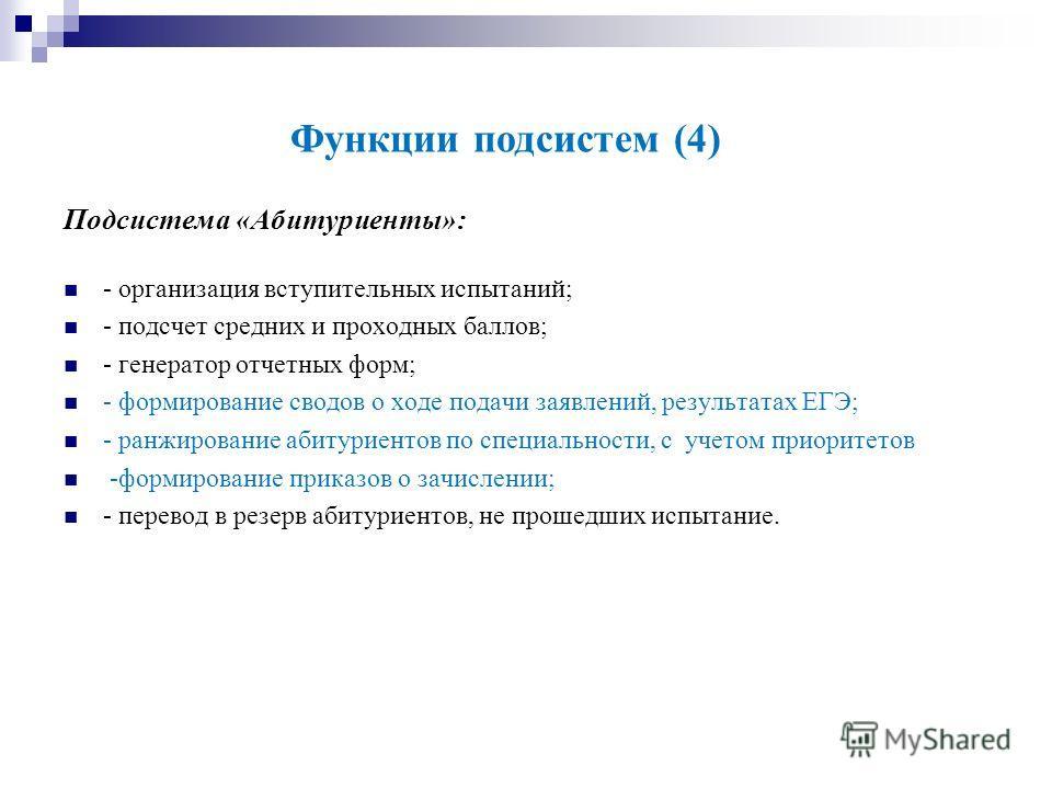 Функции подсистем (4) Подсистема «Абитуриенты»: - организация вступительных испытаний; - подсчет средних и проходных баллов; - генератор отчетных форм; - формирование сводов о ходе подачи заявлений, результатах ЕГЭ; - ранжирование абитуриентов по спе