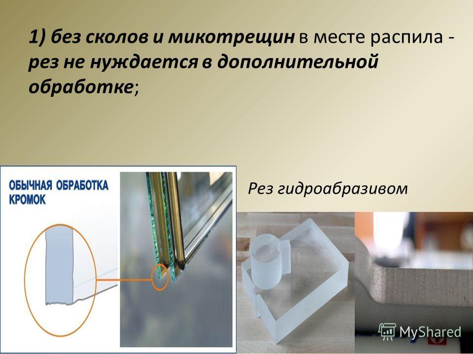 1) без сколов и микотрещин в месте распила - рез не нуждается в дополнительной обработке; Рез гидроабразивом