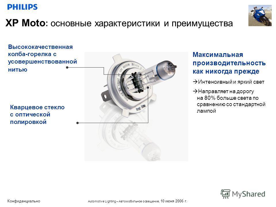 Конфиденциально Automotive Lighting – Автомобильное освещение, 10 июня 2006 г. XP Moto : основные характеристики и преимущества Высококачественная колба-горелка с усовершенствованной нитью Кварцевое стекло с оптической полировкой Максимальная произво