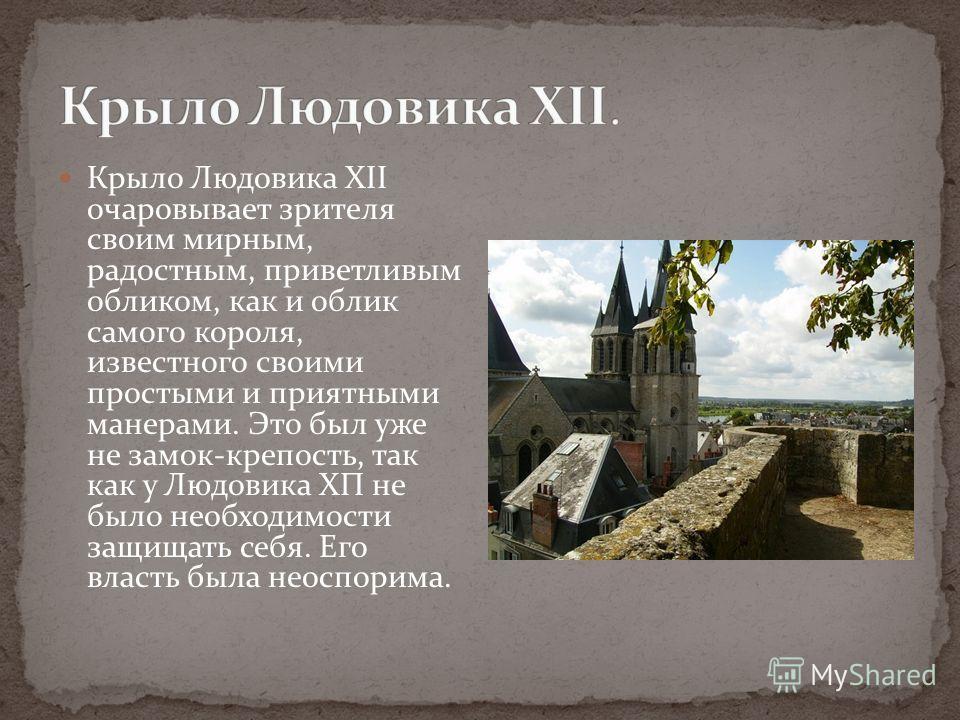 Крыло Людовика XII очаровывает зрителя своим мирным, радостным, приветливым обликом, как и облик самого короля, известного своими простыми и приятными манерами. Это был уже не замок-крепость, так как у Людовика ХП не было необходимости защищать себя.