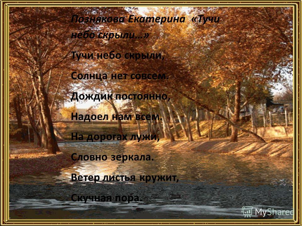 Познякова Екатерина «Тучи небо скрыли…» Тучи небо скрыли, Солнца нет совсем. Дождик постоянно, Надоел нам всем. На дорогах лужи, Словно зеркала. Ветер листья кружит, Скучная пора.