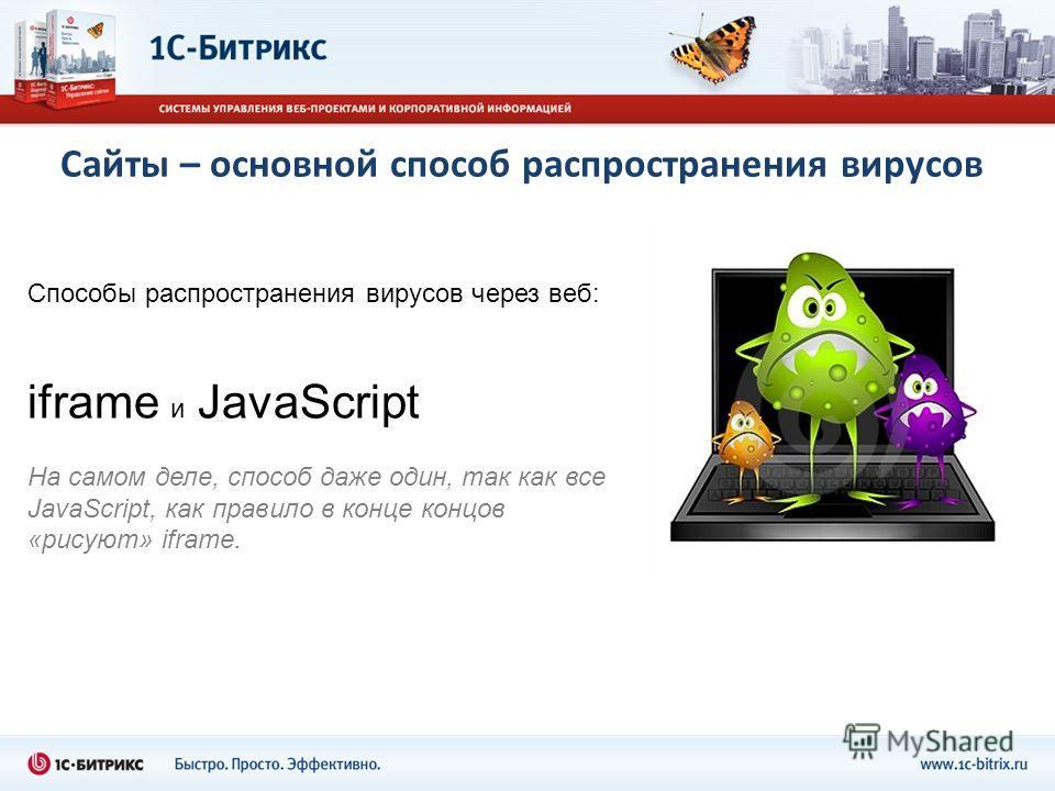 Сайты – основной способ распространения вирусов Способы распространения вирусов через веб: iframe и JavaScript На самом деле, способ даже один, так как все JavaScript, как правило в конце концов «рисуют» iframe.
