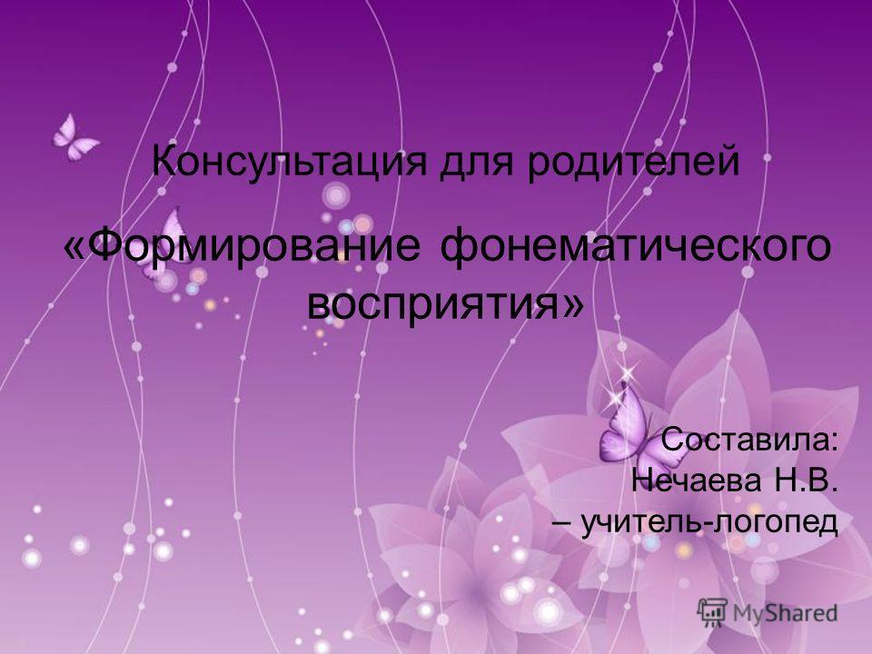 Консультация для родителей «Формирование фонематического восприятия» Составила: Нечаева Н.В. – учитель-логопед