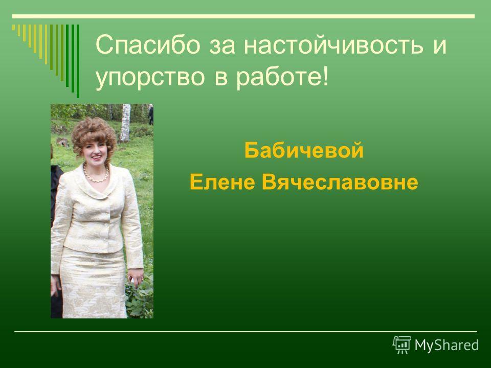 Спасибо за настойчивость и упорство в работе! Бабичевой Елене Вячеславовне