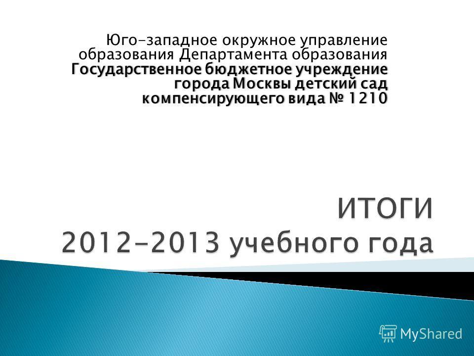 Государственное бюджетное учреждение города Москвы детский сад компенсирующего вида 1210 Юго-западное окружное управление образования Департамента образования Государственное бюджетное учреждение города Москвы детский сад компенсирующего вида 1210