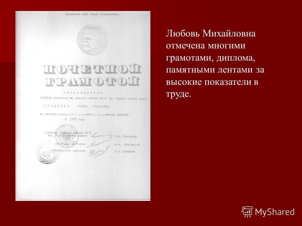 Любовь Михайловна отмечена многими грамотами, диплома, памятными лентами за высокие показатели в труде.