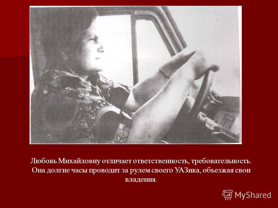 Любовь Михайловну отличает ответственность, требовательность. Она долгие часы проводит за рулем своего УАЗика, объезжая свои владения.