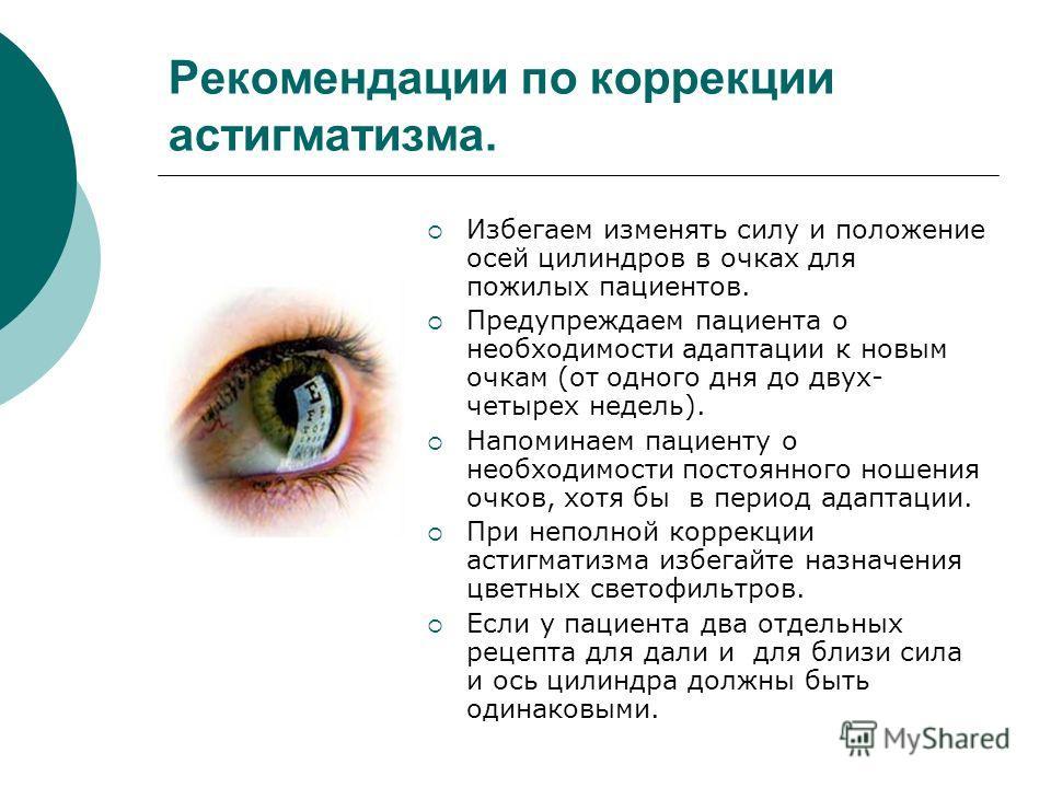 Рекомендации по коррекции астигматизма. Избегаем изменять силу и положение осей цилиндров в очках для пожилых пациентов. Предупреждаем пациента о необходимости адаптации к новым очкам (от одного дня до двух- четырех недель). Напоминаем пациенту о нео