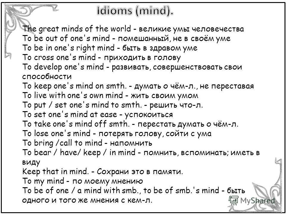 The great minds of the world - великие умы человечества To be out of one's mind - помешанный, не в своём уме To be in one's right mind - быть в здравом уме To cross one's mind - приходить в голову To develop one's mind - развивать, совершенствовать с