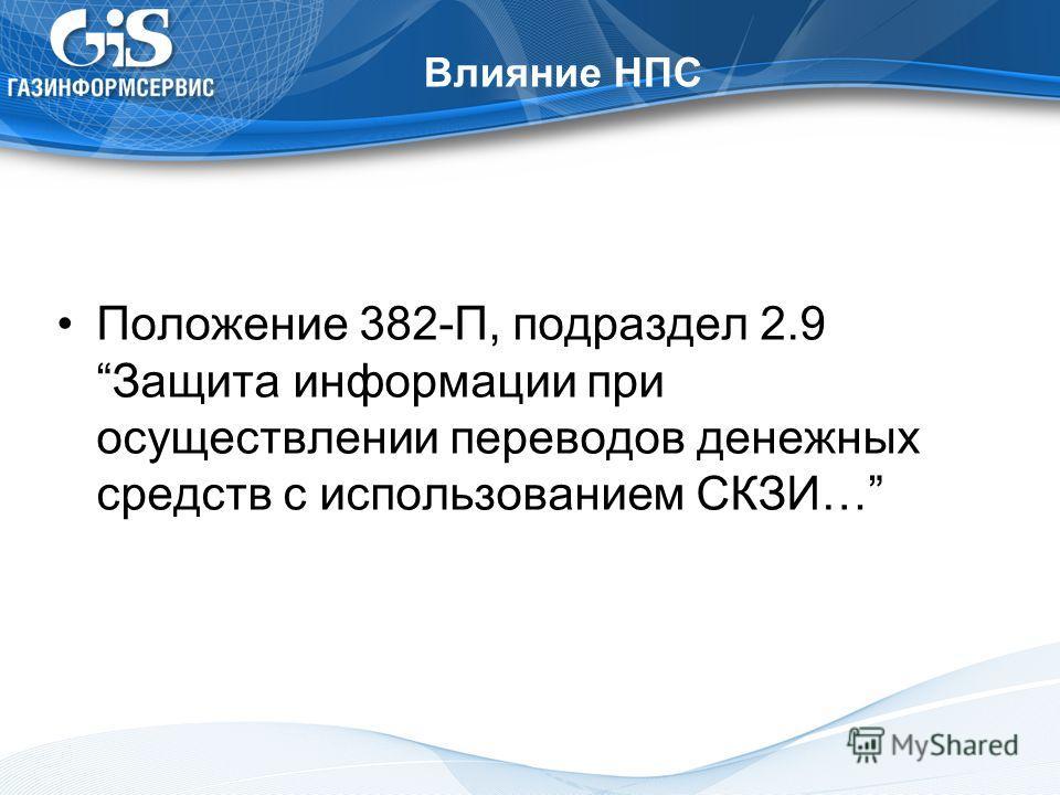 Влияние НПС Положение 382-П, подраздел 2.9Защита информации при осуществлении переводов денежных средств с использованием СКЗИ…