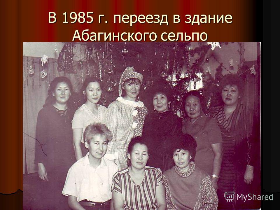 В 1985 г. переезд в здание Абагинского сельпо