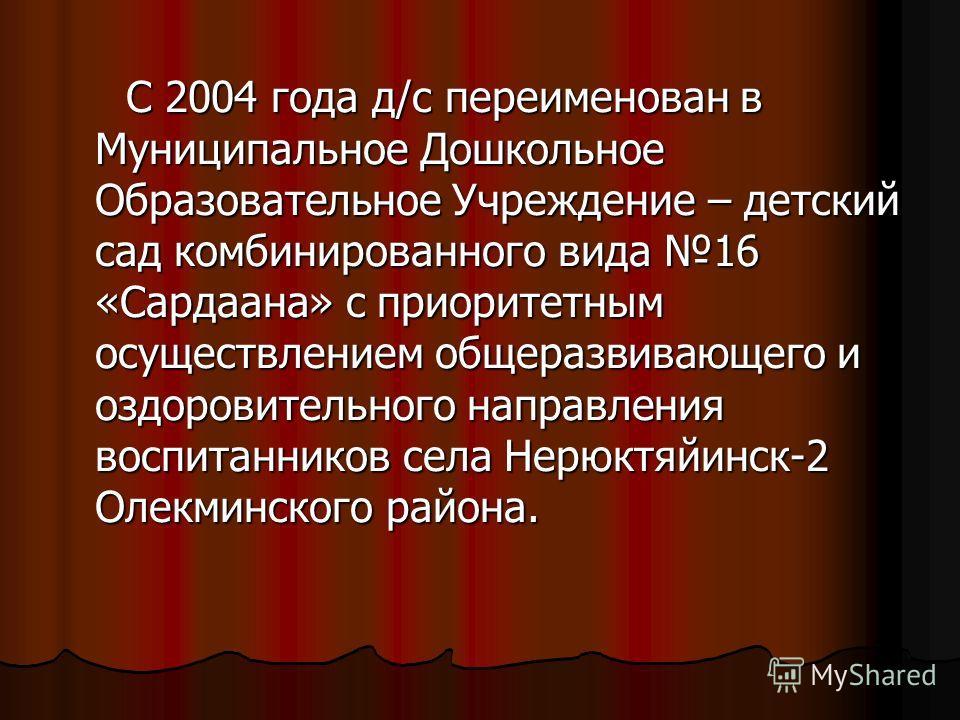 С 2004 года д/с переименован в Муниципальное Дошкольное Образовательное Учреждение – детский сад комбинированного вида 16 «Сардаана» с приоритетным осуществлением общеразвивающего и оздоровительного направления воспитанников села Нерюктяйинск-2 Олекм