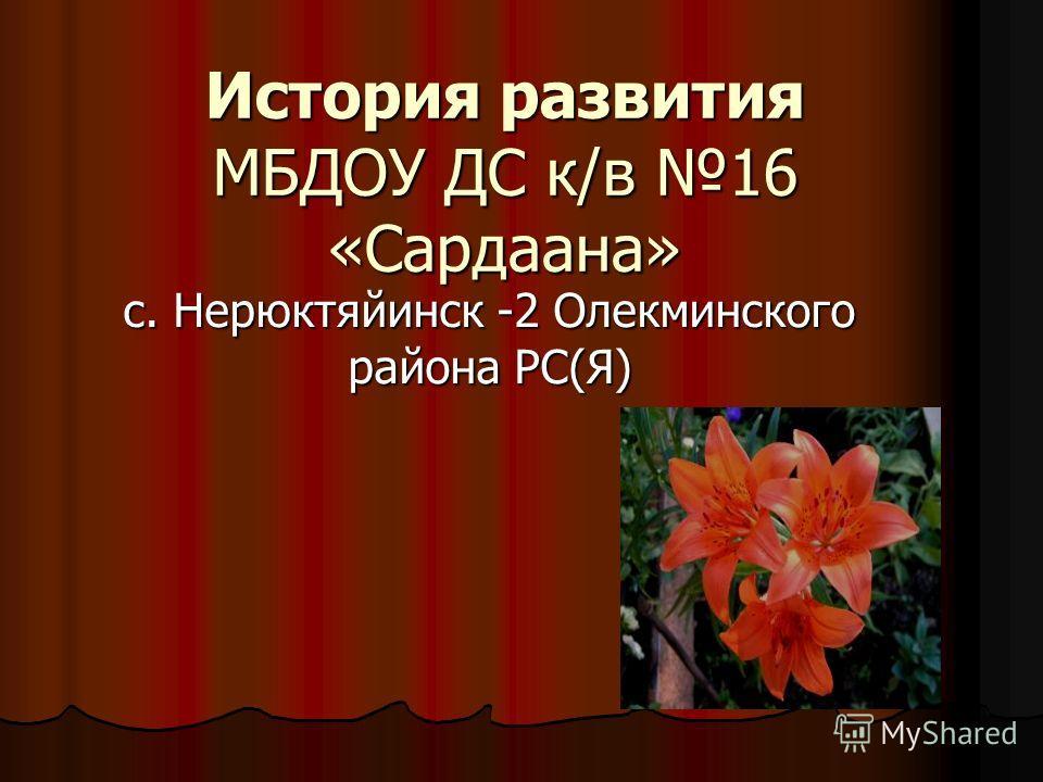 История развития МБДОУ ДС к/в 16 «Сардаана» с. Нерюктяйинск -2 Олекминского района РС(Я)