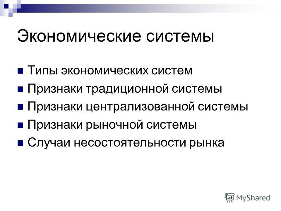 Экономические системы Типы экономических систем Признаки традиционной системы Признаки централизованной системы Признаки рыночной системы Случаи несостоятельности рынка