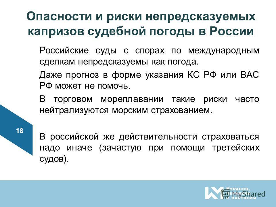 Опасности и риски непредсказуемых капризов судебной погоды в России Российские суды с спорах по международным сделкам непредсказуемы как погода. Даже прогноз в форме указания КС РФ или ВАС РФ может не помочь. В торговом мореплавании такие риски часто