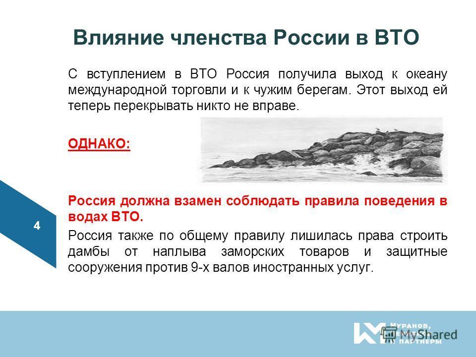 Влияние членства России в ВТО С вступлением в ВТО Россия получила выход к океану международной торговли и к чужим берегам. Этот выход ей теперь перекрывать никто не вправе. ОДНАКО: Россия должна взамен соблюдать правила поведения в водах ВТО. Россия