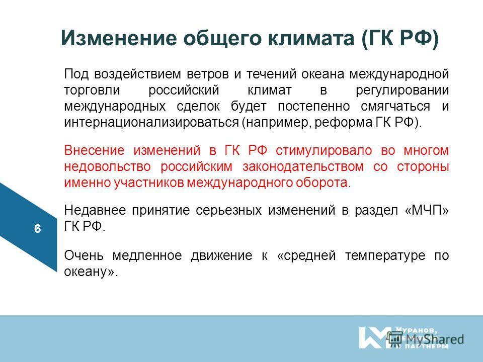 Изменение общего климата (ГК РФ) Под воздействием ветров и течений океана международной торговли российский климат в регулировании международных сделок будет постепенно смягчаться и интернационализироваться (например, реформа ГК РФ). Внесение изменен