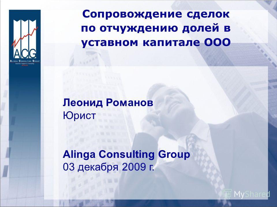 Сопровождение сделок по отчуждению долей в уставном капитале ООО Леонид Романов Юрист Alinga Consulting Group 03 декабря 2009 г.