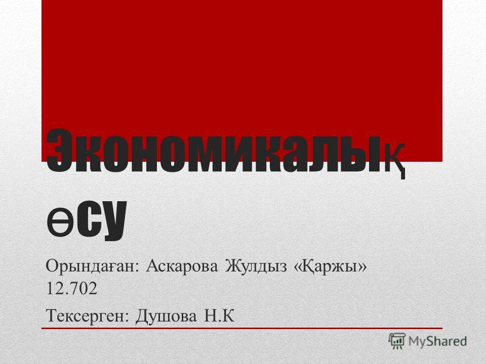 Экономикалы қ ө су Орындаған: Аскарова Жулдыз «Қаржы» 12.702 Тексерген: Душова Н.К