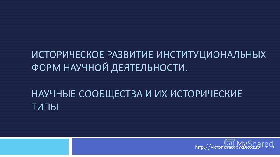 http://victoria-nosova.ucoz.ru ИСТОРИЧЕСКОЕ РАЗВИТИЕ ИНСТИТУЦИОНАЛЬНЫХ ФОРМ НАУЧНОЙ ДЕЯТЕЛЬНОСТИ. НАУЧНЫЕ СООБЩЕСТВА И ИХ ИСТОРИЧЕСКИЕ ТИПЫ >_