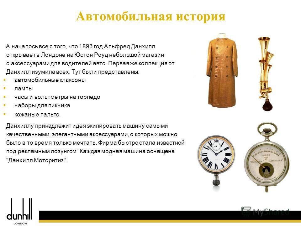 4 Автомобильная история А началось все с того, что 1893 год Альфред Данхилл открывает в Лондоне на Юстон Роуд небольшой магазин с аксессуарами для водителей авто. Первая же коллекция от Данхилл изумила всех. Тут были представлены: автомобильные клакс